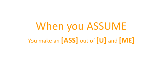 assumption is dangerous Article discusses the dangers of making assumptions and why assumptions are made in the first place consideration of the impact of faulty assumptions is discussed.