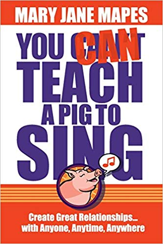 You CAN Teach a Pig to Sing: Create Great Relationships…with Anyone, Anytime, Anywhere Cover