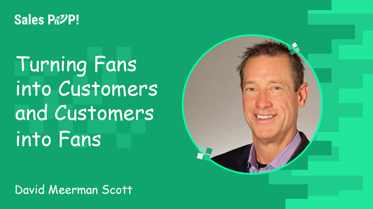 Turning Fans into Customers and Customers into Fans by David Meerman Scott - SalesPOP!