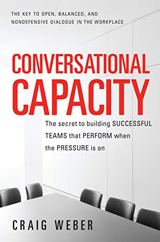 Conversational Capacity: The Secret to Building Successful Teams That Perform When the Pressure Is On Cover