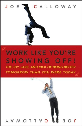Work Like You're Showing Off!: The Joy, Jazz, and Kick of Being Better Tomorrow Than You Were Today Cover