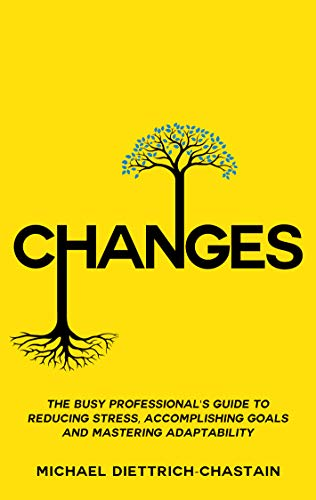 CHANGES: The Busy Professional's Guide to Reducing Stress, Accomplishing Goals and Mastering Adaptability Cover