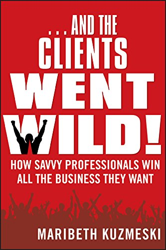 …And the Clients Went Wild!: How Savvy Professionals Win All the Business They Want Cover