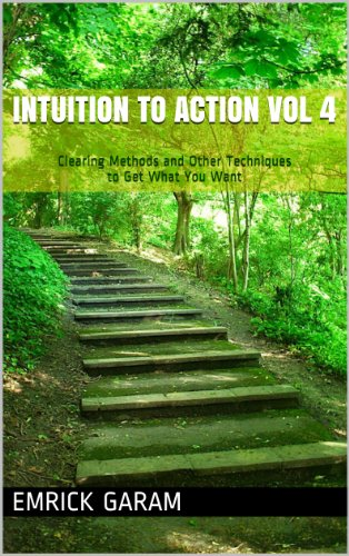 Intuition to Action Vol 4: Clearing Methods and Other Techniques to Get What You Want Cover