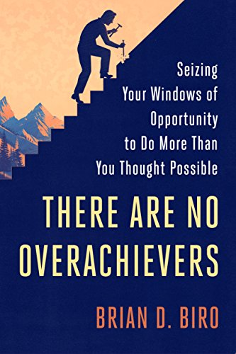 There Are No Overachievers: Seizing Your Windows of Opportunity to Do More Than You Thought Possible Cover
