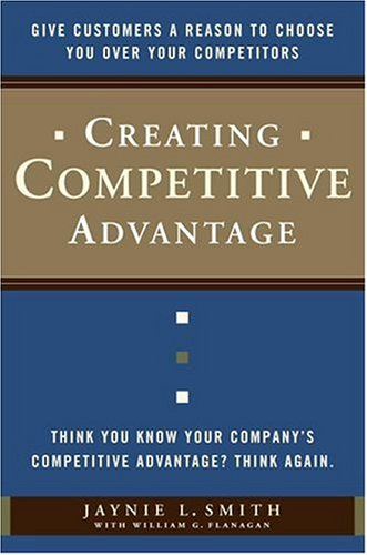 Creating Competitive Advantage: Give Customers a Reason to Choose You Over Your Competitors Cover