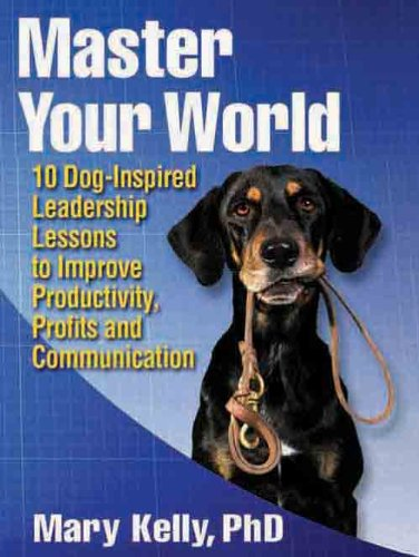 Master Your World – 10 Dog-Inspired Leadership Lessons to Improve Productivity, Profits and Communication Cover