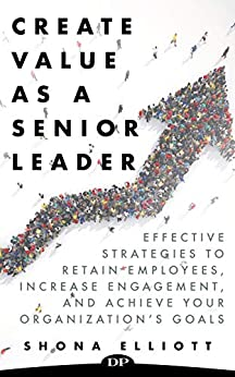 Create Value as a Senior Leader: Effective Strategies to Retain Employees, Increase Engagement, and Achieve your Organization's Goals Cover