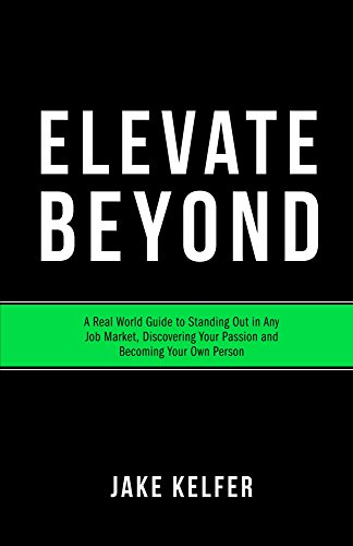 Elevate Beyond: A Real World Guide to Standing Out in Any Job Market, Discovering Your Passion and Becoming Your Own Person Cover
