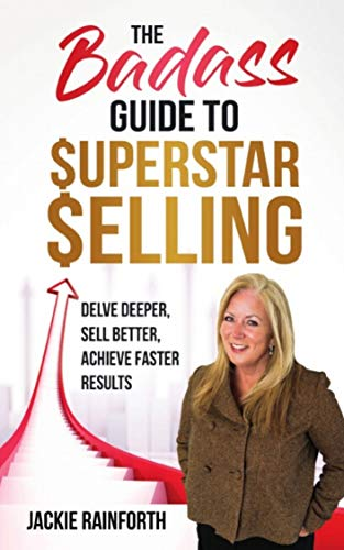The Badass Guide To Superstar Selling: Delve Deeper, Sell Better, Achieve Faster Results Cover
