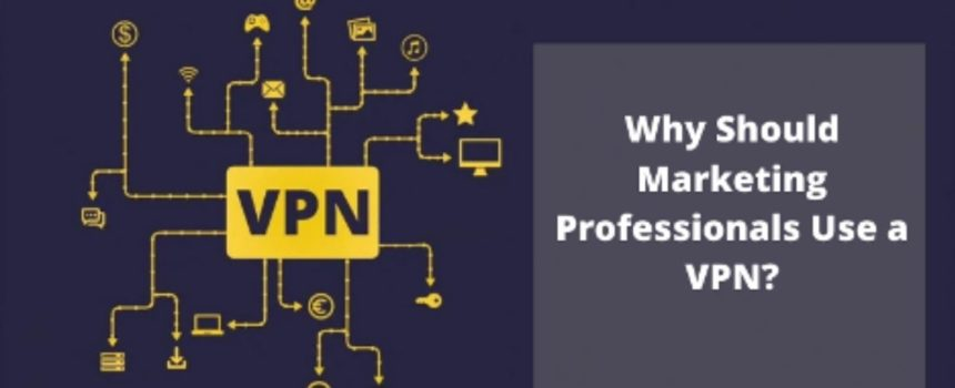 Why Should Marketing Professionals Use a VPN?