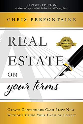 Real Estate On Your Terms: Create Continuous Cash Flow Now, Without Using Your Cash Or Credit Cover