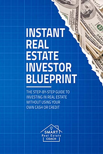Instant Real Estate Investor Blueprint: The Step-By-Step Guide To Investing in Real Estate Without Using Your Own Cash or Credit Cover