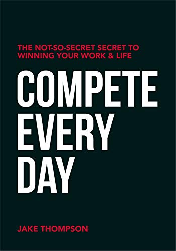 Compete Every Day: The Not-So-Secret Secret to Winning Your Work and Life Cover